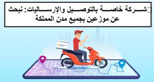 شركة خاصة بالتوصيل والإرساليات: نبحث عن موزعين بجميع مدن المملكة